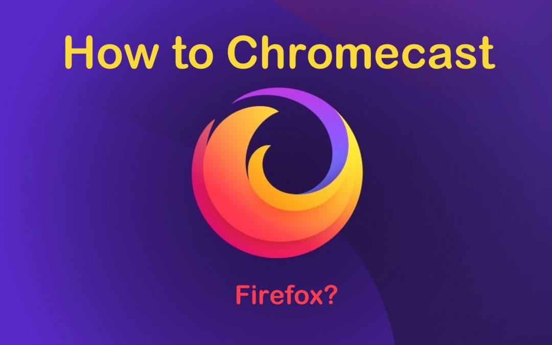 How to Chromecast Firefox to TV? [2020 Working]