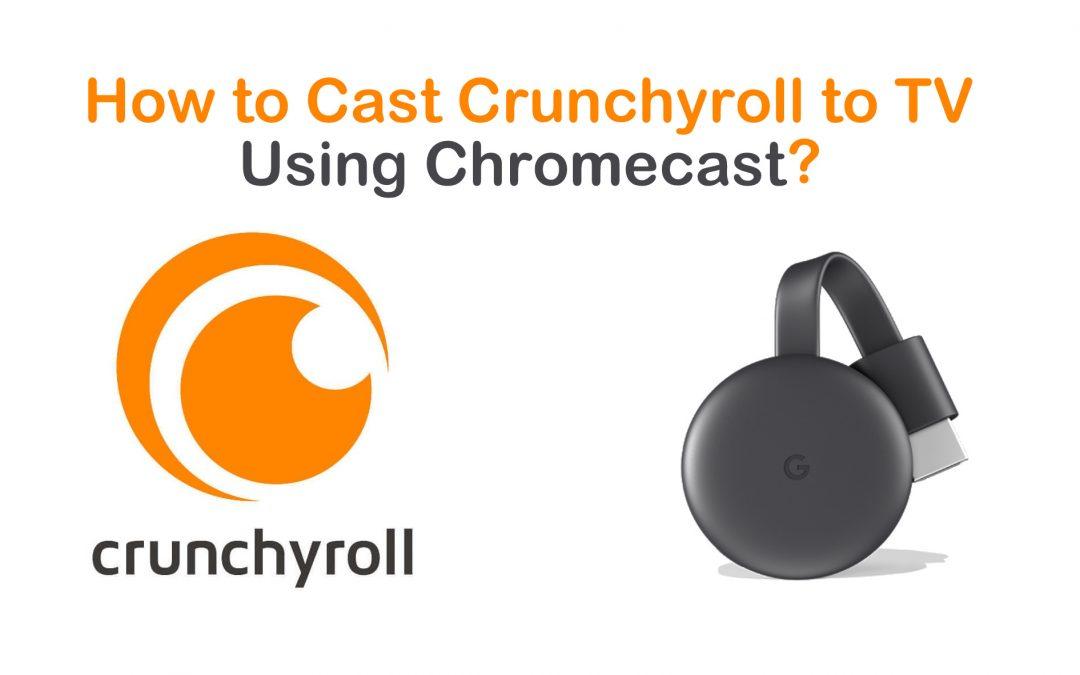 How to Chromecast Crunchyroll to TV [2021]