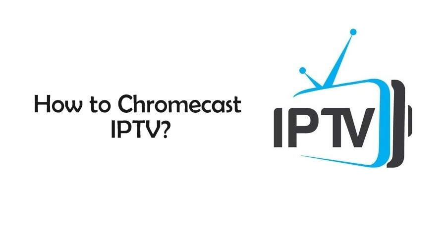How to Chromecast IPTV to TV from Desktop/Android [2019]?