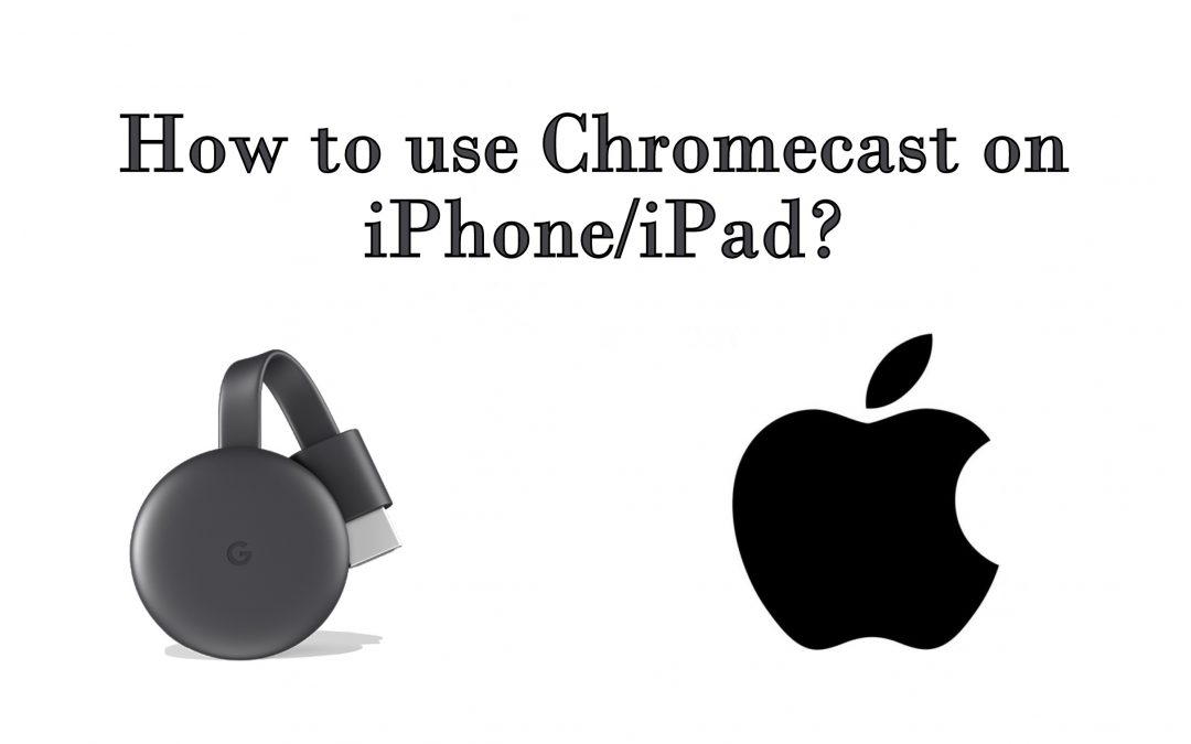 How to use Chromecast on iPhone/iPad?