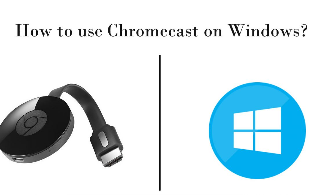 How to use Chromecast on Windows? [2019]