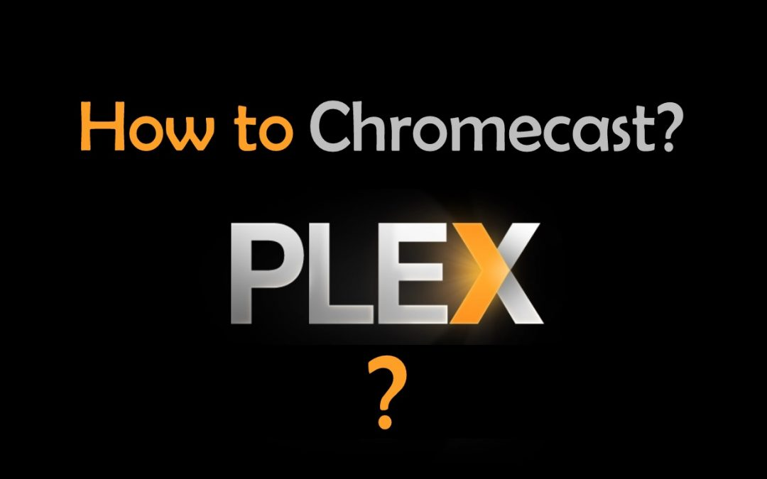 How to use Plex on Chromecast? [Updated 2019]